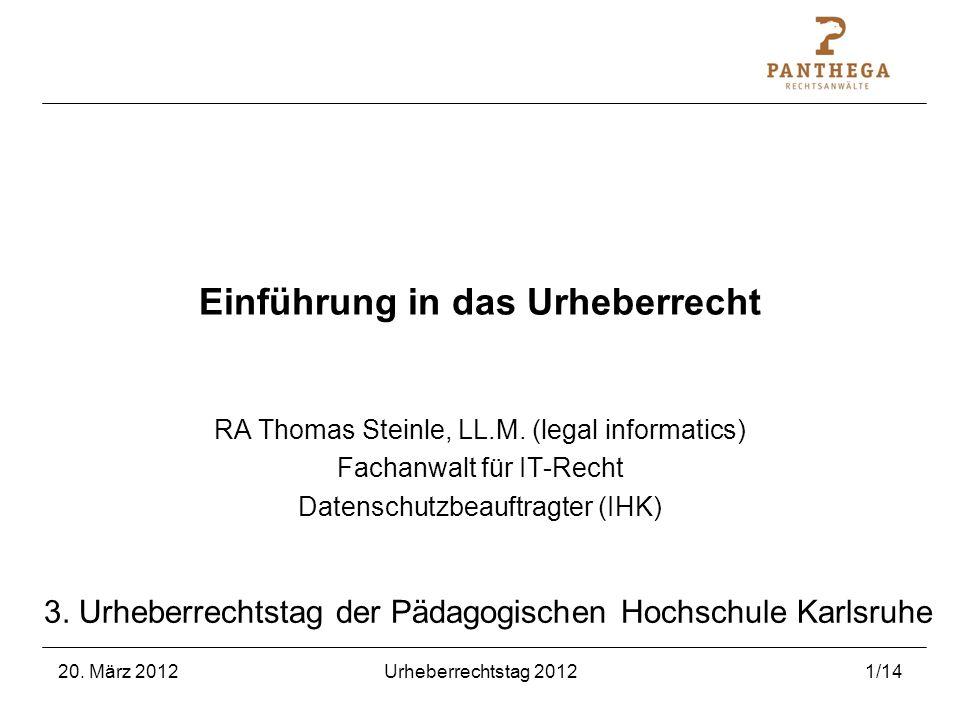 20. März 2012Urheberrechtstag 20121/14 Einführung in das Urheberrecht RA Thomas Steinle, LL.M. (legal informatics) Fachanwalt für IT-Recht Datenschutz