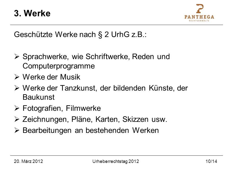 20. März 2012Urheberrechtstag 201210/14 3. Werke Geschützte Werke nach § 2 UrhG z.B.: Sprachwerke, wie Schriftwerke, Reden und Computerprogramme Werke