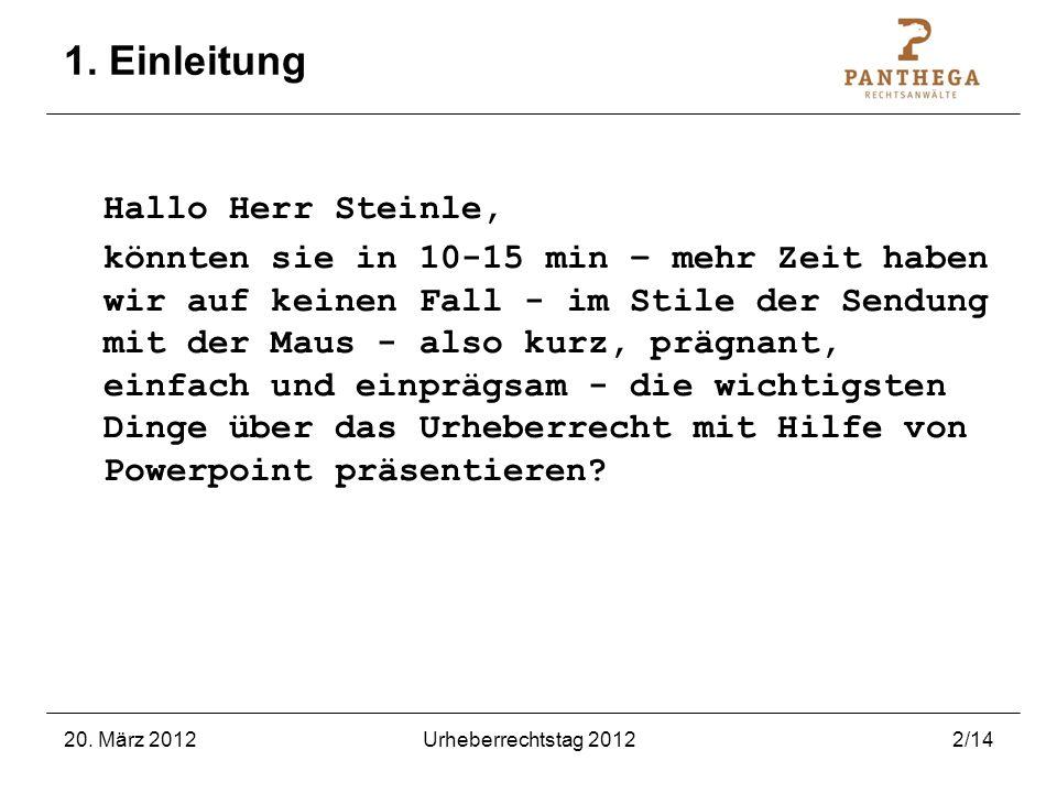 20. März 2012Urheberrechtstag 20122/14 1. Einleitung Hallo Herr Steinle, könnten sie in 10-15 min – mehr Zeit haben wir auf keinen Fall - im Stile der