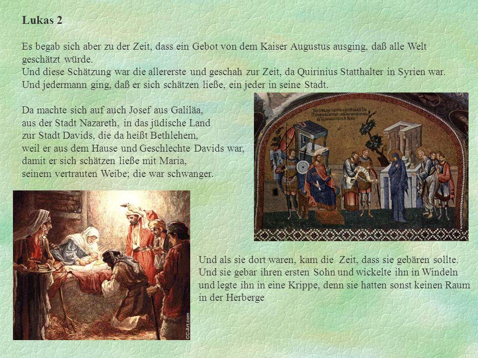 Lukas 2 Es begab sich aber zu der Zeit, dass ein Gebot von dem Kaiser Augustus ausging, daß alle Welt geschätzt würde. Und diese Schätzung war die all