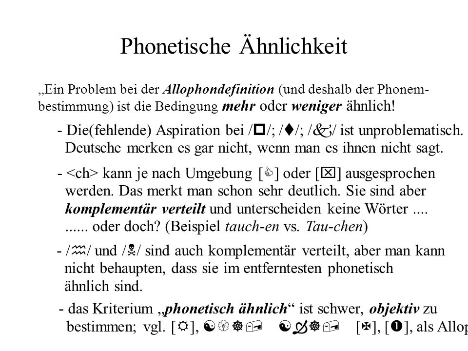 Phonetische Ähnlichkeit Ein Problem bei der Allophondefinition (und deshalb der Phonem- bestimmung) ist die Bedingung mehr oder weniger ähnlich! - Die