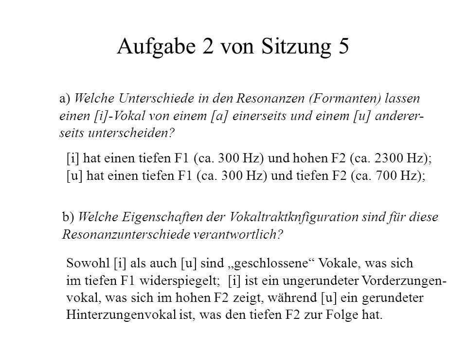 Aufgabe 2 von Sitzung 5 a) Welche Unterschiede in den Resonanzen (Formanten) lassen einen [i]-Vokal von einem [a] einerseits und einem [u] anderer- se