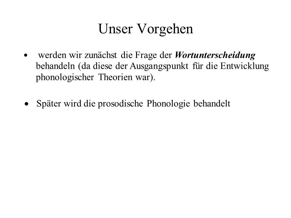 Unser Vorgehen werden wir zunächst die Frage der Wortunterscheidung behandeln (da diese der Ausgangspunkt für die Entwicklung phonologischer Theorien