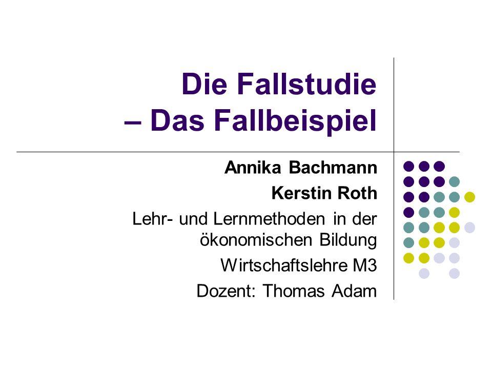 Die Fallstudie – Das Fallbeispiel Annika Bachmann Kerstin Roth Lehr- und Lernmethoden in der ökonomischen Bildung Wirtschaftslehre M3 Dozent: Thomas A