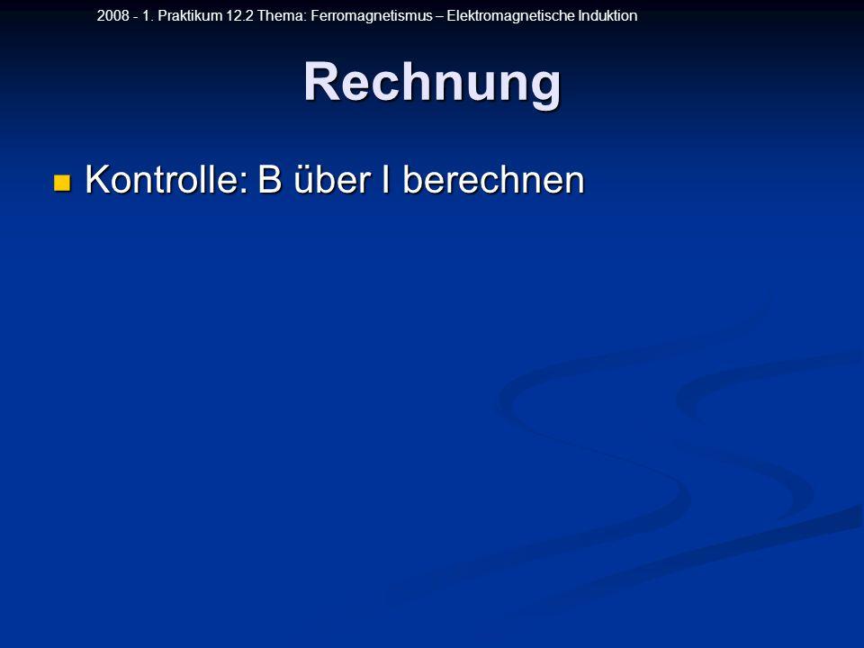 2008 - 1. Praktikum 12.2 Thema: Ferromagnetismus – Elektromagnetische InduktionRechnung Kontrolle: B über I berechnen Kontrolle: B über I berechnen