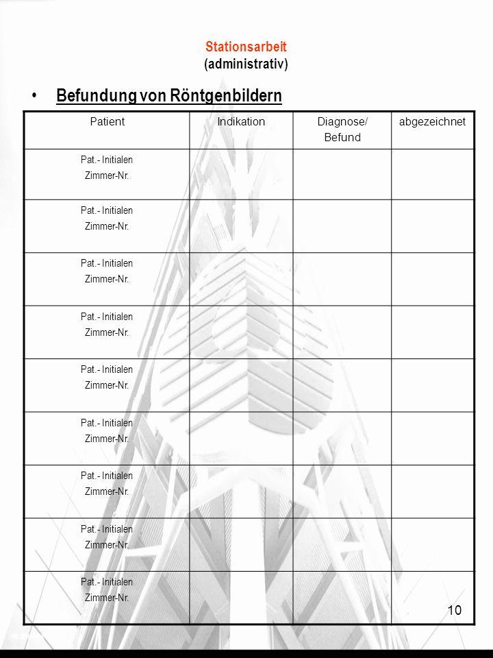 Stationsarbeit (administrativ) Befundung von Röntgenbildern PatientIndikationDiagnose/ Befund abgezeichnet Pat.- Initialen Zimmer-Nr.