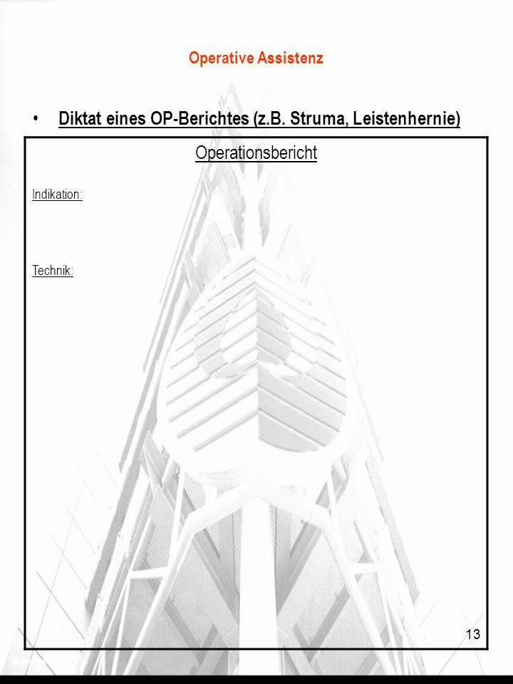 13 Operative Assistenz Diktat eines OP-Berichtes (z.B. Struma, Leistenhernie) Operationsbericht Indikation: Technik: