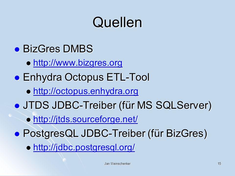 Jan Weinschenker15 Quellen BizGres DMBS BizGres DMBS http://www.bizgres.org http://www.bizgres.org http://www.bizgres.org Enhydra Octopus ETL-Tool Enhydra Octopus ETL-Tool http://octopus.enhydra.org http://octopus.enhydra.org http://octopus.enhydra.org JTDS JDBC-Treiber (für MS SQLServer) JTDS JDBC-Treiber (für MS SQLServer) http://jtds.sourceforge.net/ http://jtds.sourceforge.net/ http://jtds.sourceforge.net/ PostgresQL JDBC-Treiber (für BizGres) PostgresQL JDBC-Treiber (für BizGres) http://jdbc.postgresql.org/ http://jdbc.postgresql.org/ http://jdbc.postgresql.org/