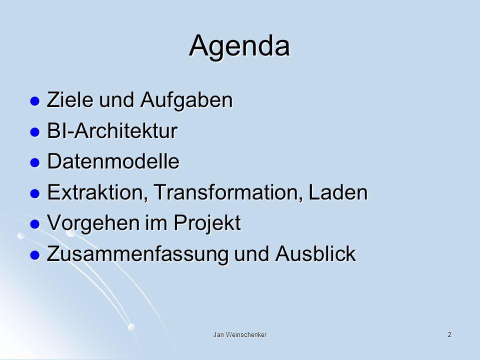 Jan Weinschenker2 Agenda Ziele und Aufgaben Ziele und Aufgaben BI-Architektur BI-Architektur Datenmodelle Datenmodelle Extraktion, Transformation, Laden Extraktion, Transformation, Laden Vorgehen im Projekt Vorgehen im Projekt Zusammenfassung und Ausblick Zusammenfassung und Ausblick