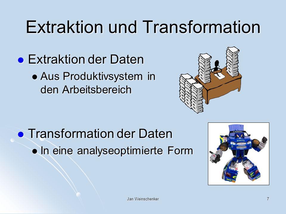 Jan Weinschenker7 Extraktion und Transformation Extraktion der Daten Extraktion der Daten Aus Produktivsystem in den Arbeitsbereich Aus Produktivsystem in den Arbeitsbereich Transformation der Daten Transformation der Daten In eine analyseoptimierte Form In eine analyseoptimierte Form