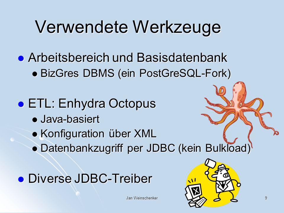 Jan Weinschenker9 Verwendete Werkzeuge Arbeitsbereich und Basisdatenbank Arbeitsbereich und Basisdatenbank BizGres DBMS (ein PostGreSQL-Fork) BizGres DBMS (ein PostGreSQL-Fork) ETL: Enhydra Octopus ETL: Enhydra Octopus Java-basiert Java-basiert Konfiguration über XML Konfiguration über XML Datenbankzugriff per JDBC (kein Bulkload) Datenbankzugriff per JDBC (kein Bulkload) Diverse JDBC-Treiber Diverse JDBC-Treiber