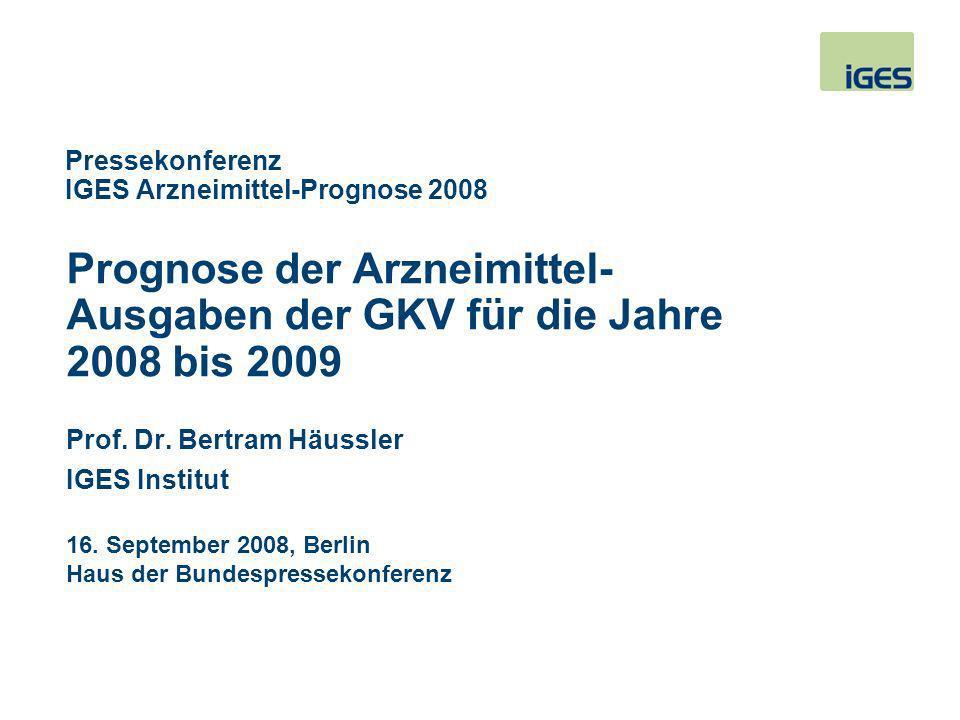 Prognose der Arzneimittel- Ausgaben der GKV für die Jahre 2008 bis 2009 Pressekonferenz IGES Arzneimittel-Prognose 2008 Prof. Dr. Bertram Häussler IGE