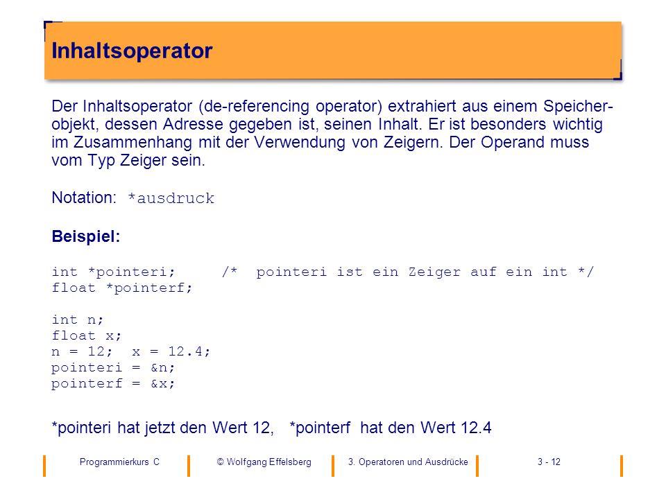 Programmierkurs C3. Operatoren und Ausdrücke3 - 12© Wolfgang Effelsberg Inhaltsoperator Der Inhaltsoperator (de-referencing operator) extrahiert aus e