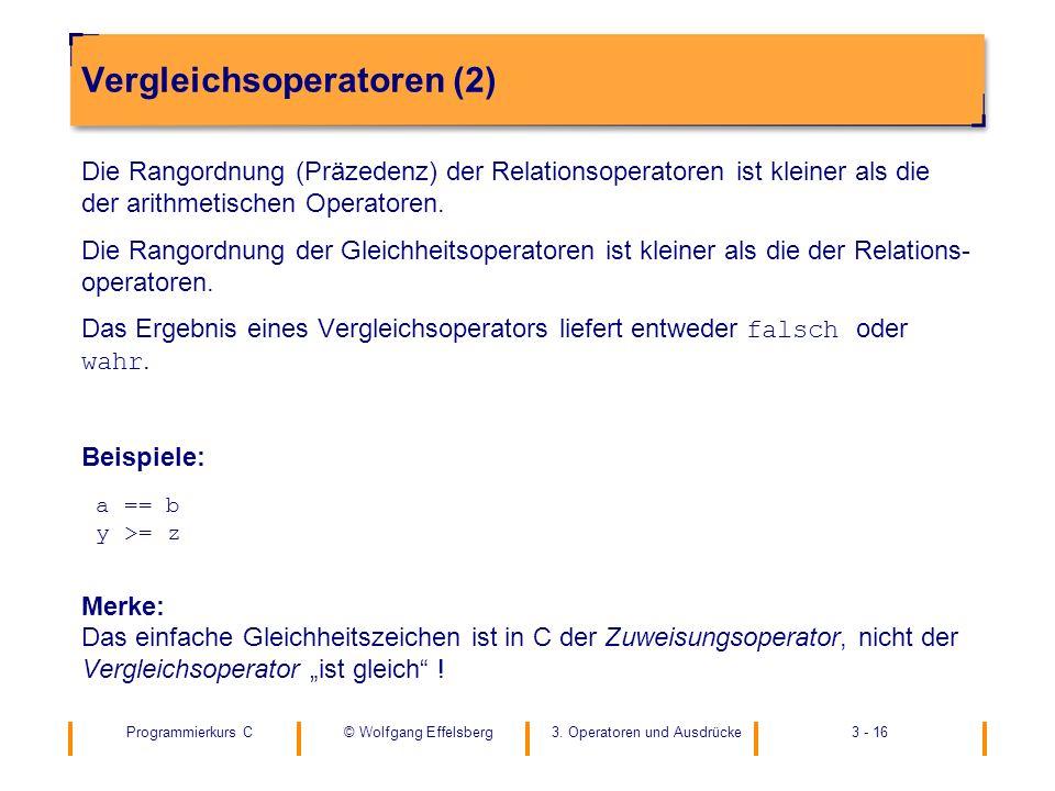 Programmierkurs C3. Operatoren und Ausdrücke3 - 16© Wolfgang Effelsberg Vergleichsoperatoren (2) Die Rangordnung (Präzedenz) der Relationsoperatoren i