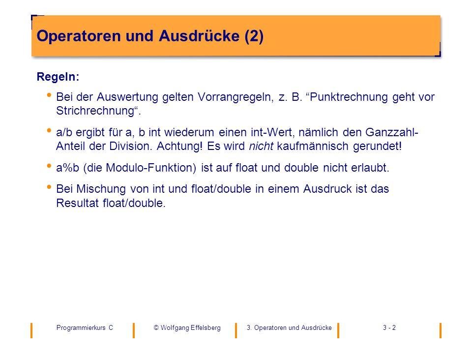 Programmierkurs C3. Operatoren und Ausdrücke3 - 2© Wolfgang Effelsberg Operatoren und Ausdrücke (2) Regeln: Bei der Auswertung gelten Vorrangregeln, z