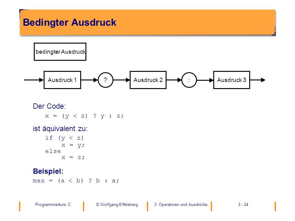 Programmierkurs C3. Operatoren und Ausdrücke3 - 24© Wolfgang Effelsberg Bedingter Ausdruck Der Code: x = (y < z) ? y : z; ist äquivalent zu: if (y < z