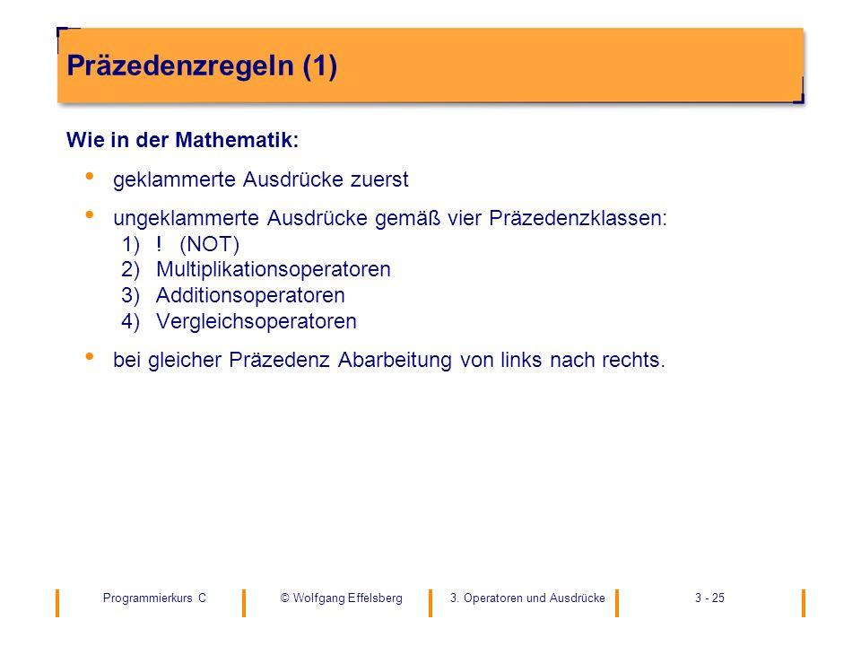 Programmierkurs C3. Operatoren und Ausdrücke3 - 25© Wolfgang Effelsberg Präzedenzregeln (1) Wie in der Mathematik: geklammerte Ausdrücke zuerst ungekl