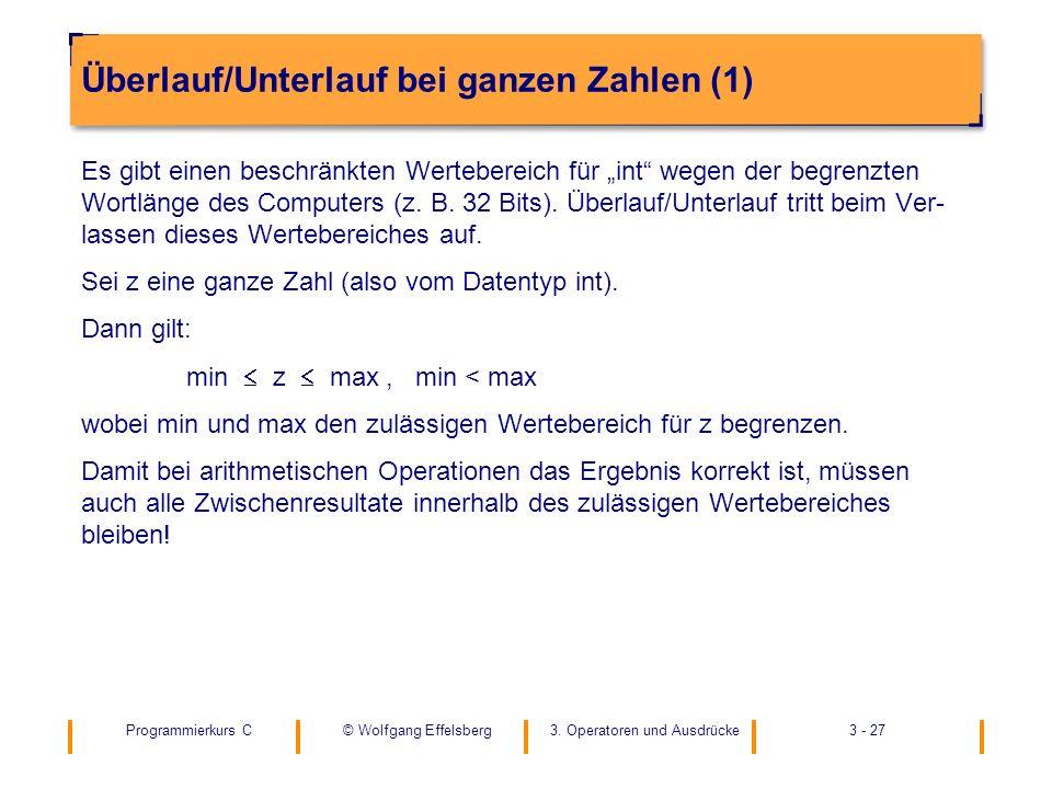 Programmierkurs C3. Operatoren und Ausdrücke3 - 27© Wolfgang Effelsberg Überlauf/Unterlauf bei ganzen Zahlen (1) Es gibt einen beschränkten Werteberei