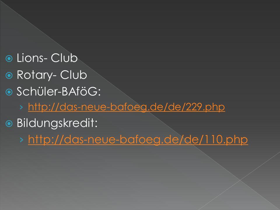 Lions- Club Rotary- Club Schüler-BAföG: http://das-neue-bafoeg.de/de/229.php Bildungskredit: http://das-neue-bafoeg.de/de/110.php