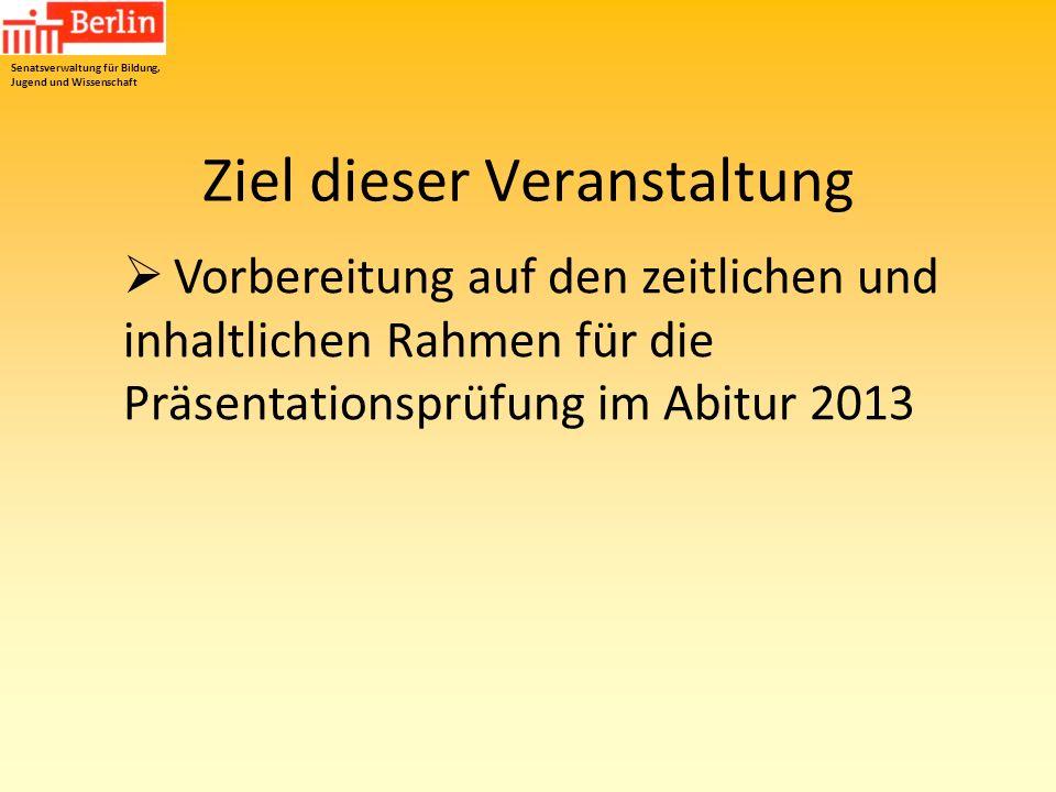 Vorbereitung auf den zeitlichen und inhaltlichen Rahmen für die Präsentationsprüfung im Abitur 2013 Senatsverwaltung für Bildung, Jugend und Wissensch