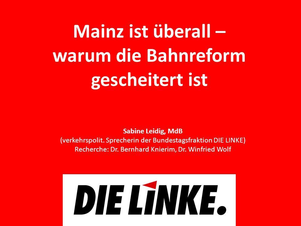 Mainz ist überall – warum die Bahnreform gescheitert ist Sabine Leidig, MdB (verkehrspolit. Sprecherin der Bundestagsfraktion DIE LINKE) Recherche: Dr