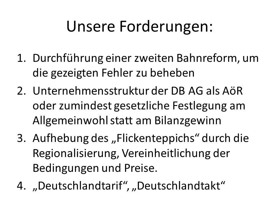 Unsere Forderungen: 1.Durchführung einer zweiten Bahnreform, um die gezeigten Fehler zu beheben 2.Unternehmensstruktur der DB AG als AöR oder zumindes