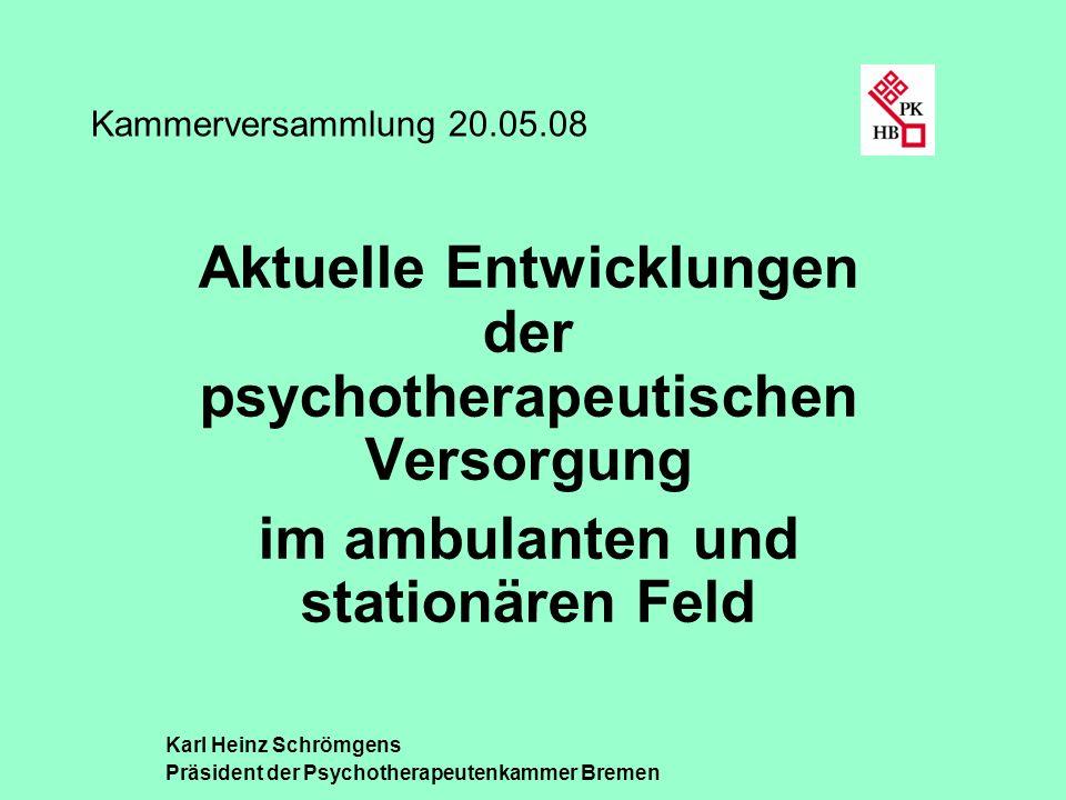 Kammerversammlung 20.05.08 Aktuelle Entwicklungen der psychotherapeutischen Versorgung im ambulanten und stationären Feld Karl Heinz Schrömgens Präsid