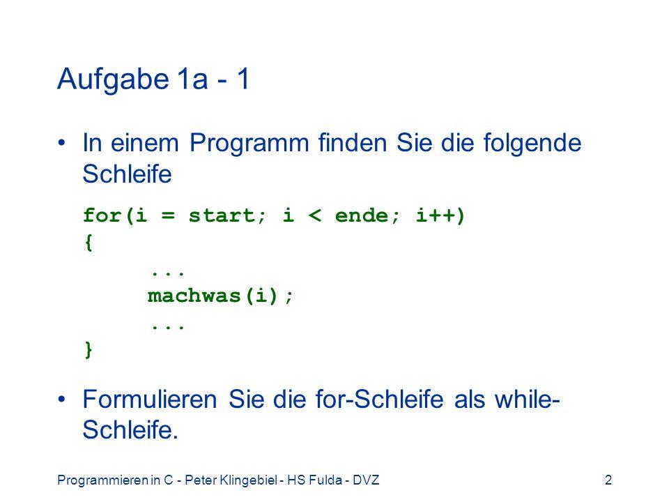 Programmieren in C - Peter Klingebiel - HS Fulda - DVZ2 Aufgabe 1a - 1 In einem Programm finden Sie die folgende Schleife for(i = start; i < ende; i++