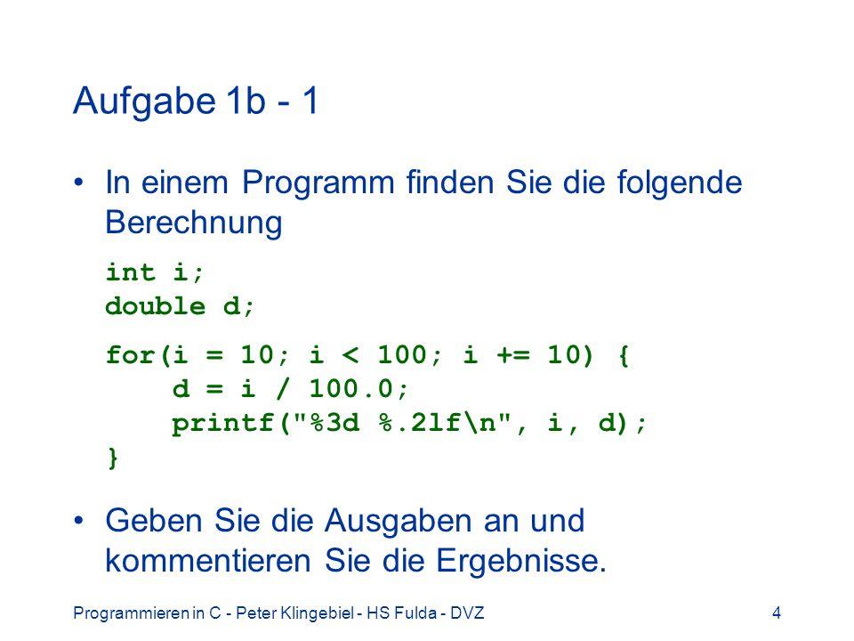 Programmieren in C - Peter Klingebiel - HS Fulda - DVZ4 Aufgabe 1b - 1 In einem Programm finden Sie die folgende Berechnung int i; double d; for(i = 1