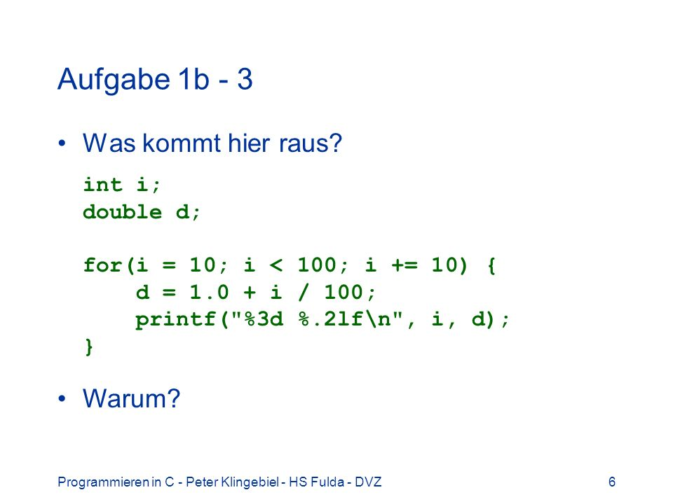 Programmieren in C - Peter Klingebiel - HS Fulda - DVZ6 Aufgabe 1b - 3 Was kommt hier raus? int i; double d; for(i = 10; i < 100; i += 10) { d = 1.0 +