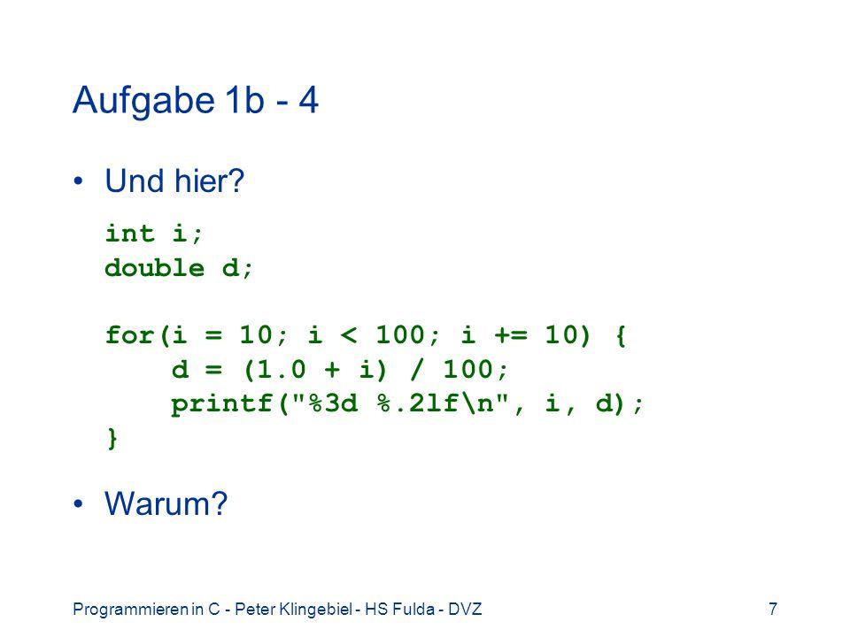 Programmieren in C - Peter Klingebiel - HS Fulda - DVZ7 Aufgabe 1b - 4 Und hier? int i; double d; for(i = 10; i < 100; i += 10) { d = (1.0 + i) / 100;