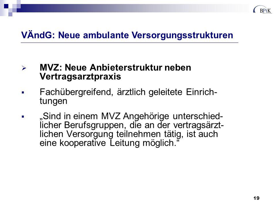 19 MVZ: Neue Anbieterstruktur neben Vertragsarztpraxis Fachübergreifend, ärztlich geleitete Einrich- tungen Sind in einem MVZ Angehörige unterschied-