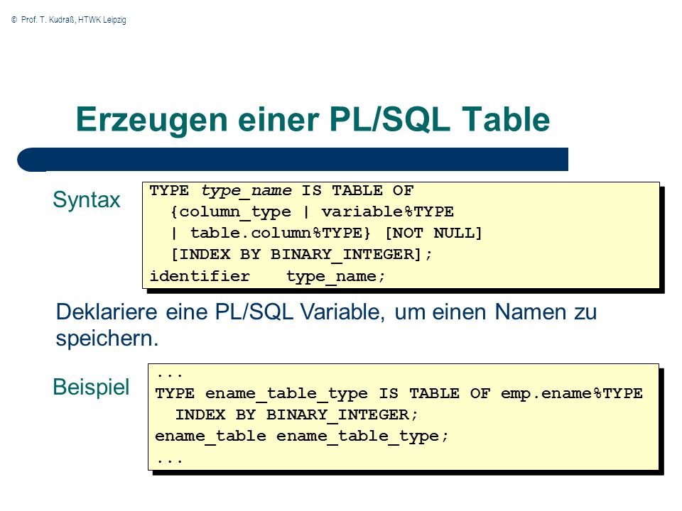 © Prof. T. Kudraß, HTWK Leipzig Erzeugen einer PL/SQL Table Syntax TYPE type_name IS TABLE OF {column_type | variable%TYPE | table.column%TYPE} [NOT N