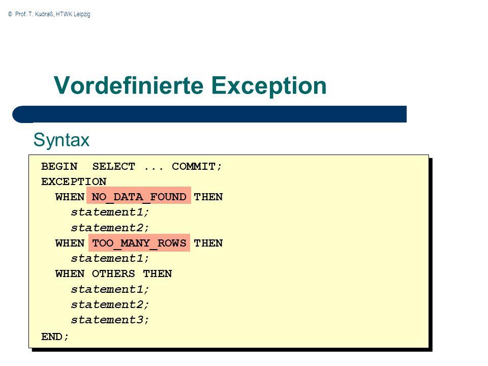 © Prof. T. Kudraß, HTWK Leipzig Vordefinierte Exception BEGIN SELECT... COMMIT; EXCEPTION WHEN NO_DATA_FOUND THEN statement1; statement2; WHEN TOO_MAN