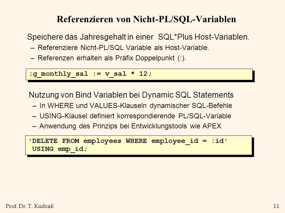Prof. Dr. T. Kudraß11 Referenzieren von Nicht-PL/SQL-Variablen Speichere das Jahresgehalt in einer SQL*Plus Host-Variablen. –Referenziere Nicht-PL/SQL