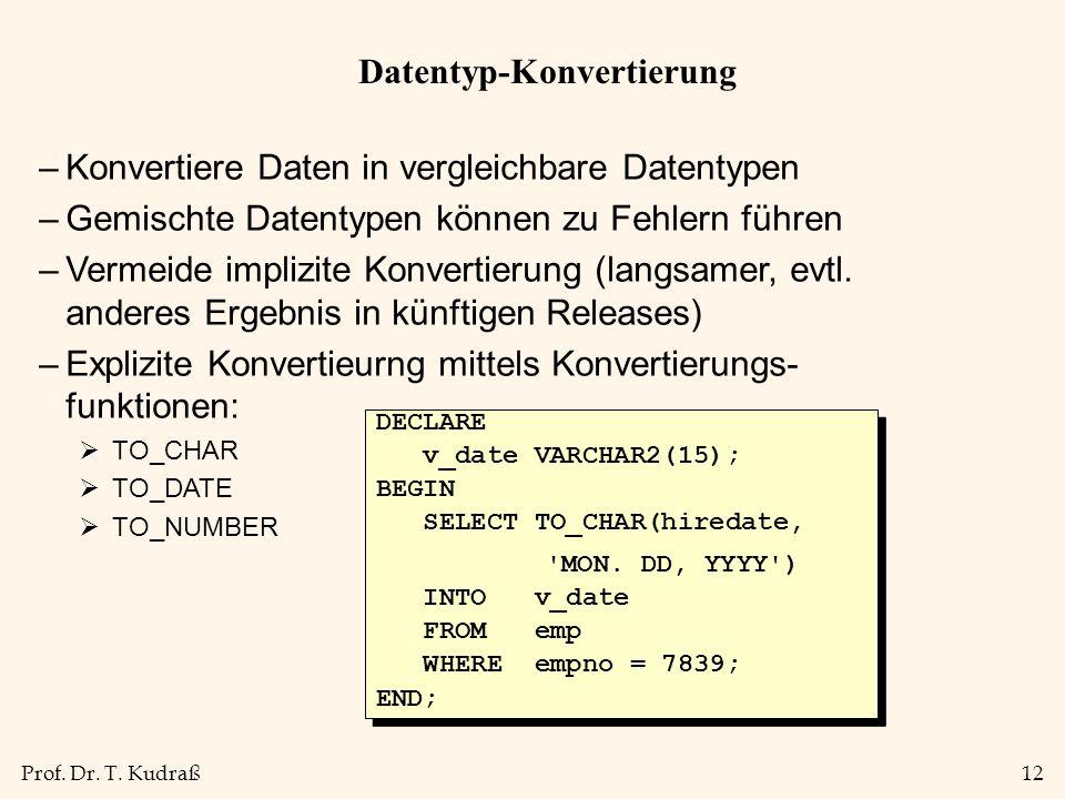 Prof. Dr. T. Kudraß12 Datentyp-Konvertierung –Konvertiere Daten in vergleichbare Datentypen –Gemischte Datentypen können zu Fehlern führen –Vermeide i