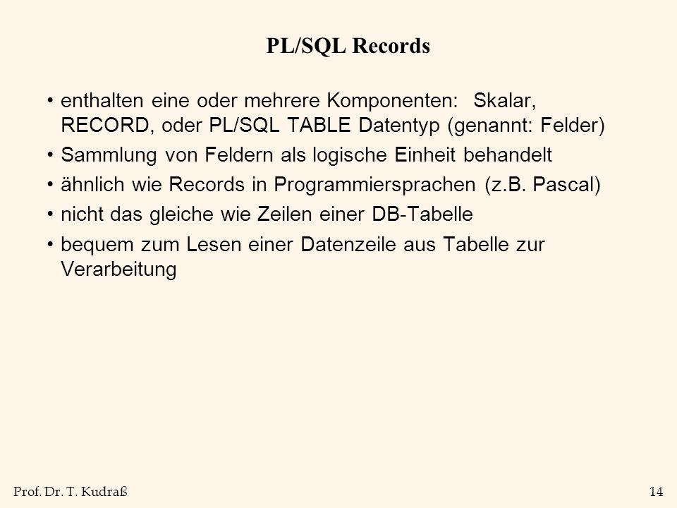Prof. Dr. T. Kudraß14 PL/SQL Records enthalten eine oder mehrere Komponenten: Skalar, RECORD, oder PL/SQL TABLE Datentyp (genannt: Felder) Sammlung vo