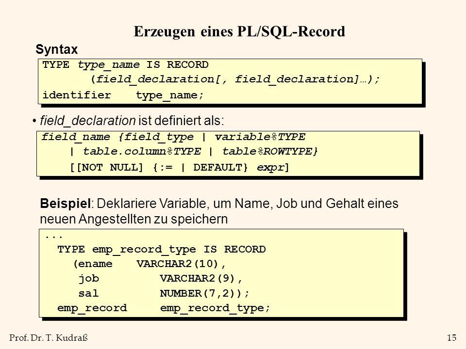 Prof. Dr. T. Kudraß15 Erzeugen eines PL/SQL-Record Syntax field_declaration ist definiert als: TYPE type_name IS RECORD (field_declaration[, field_dec