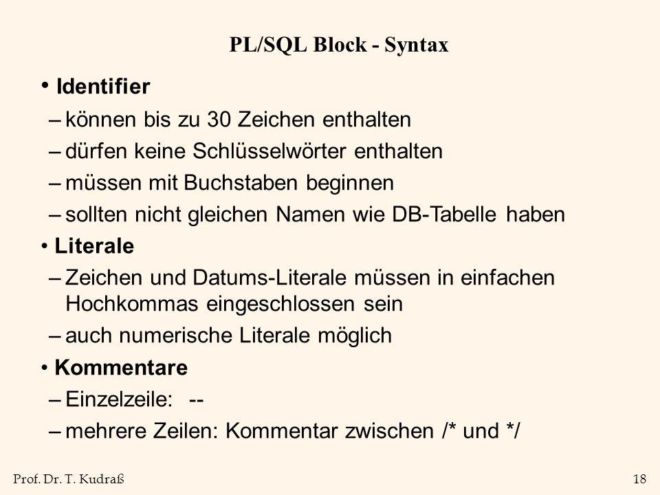 Prof. Dr. T. Kudraß18 PL/SQL Block - Syntax Identifier –können bis zu 30 Zeichen enthalten –dürfen keine Schlüsselwörter enthalten –müssen mit Buchsta