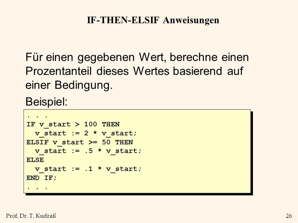 Prof. Dr. T. Kudraß26 IF-THEN-ELSIF Anweisungen Für einen gegebenen Wert, berechne einen Prozentanteil dieses Wertes basierend auf einer Bedingung. Be