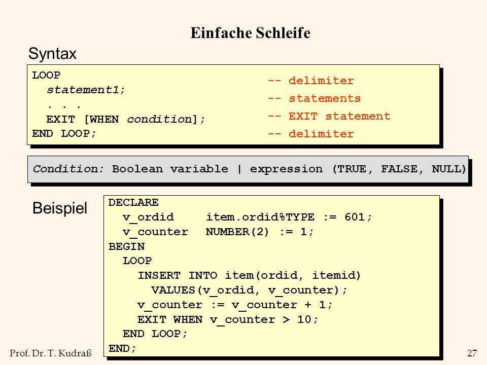 Prof. Dr. T. Kudraß27 Einfache Schleife Syntax LOOP statement1;... EXIT [WHEN condition]; END LOOP; LOOP statement1;... EXIT [WHEN condition]; END LOO