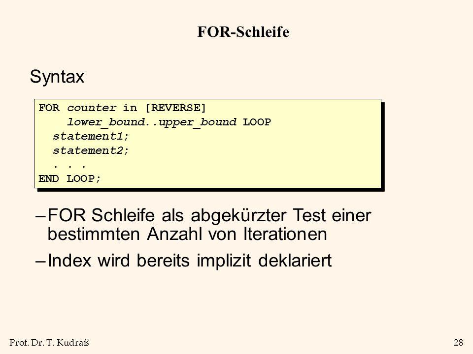 Prof. Dr. T. Kudraß28 FOR-Schleife Syntax –FOR Schleife als abgekürzter Test einer bestimmten Anzahl von Iterationen –Index wird bereits implizit dekl