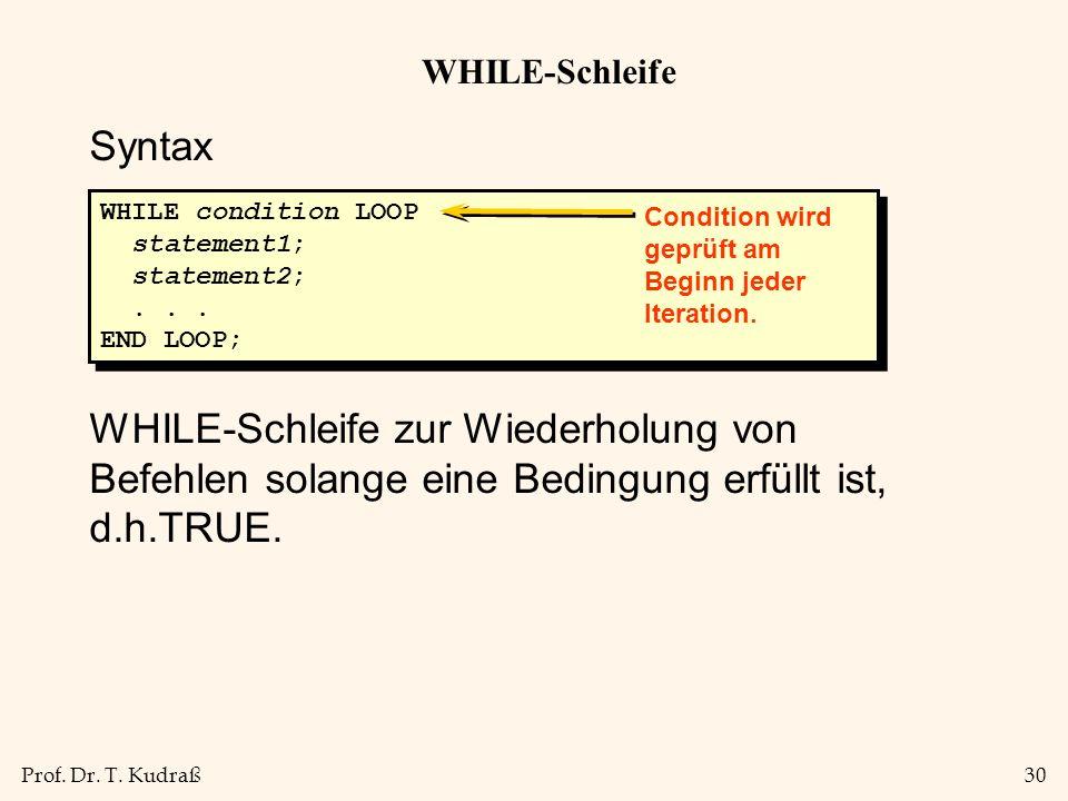 Prof. Dr. T. Kudraß30 WHILE-Schleife Syntax WHILE-Schleife zur Wiederholung von Befehlen solange eine Bedingung erfüllt ist, d.h.TRUE. WHILE condition