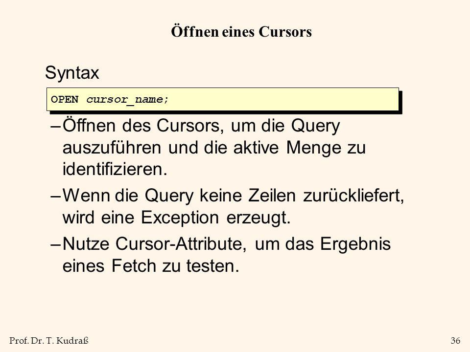 Prof. Dr. T. Kudraß36 Öffnen eines Cursors Syntax –Öffnen des Cursors, um die Query auszuführen und die aktive Menge zu identifizieren. –Wenn die Quer