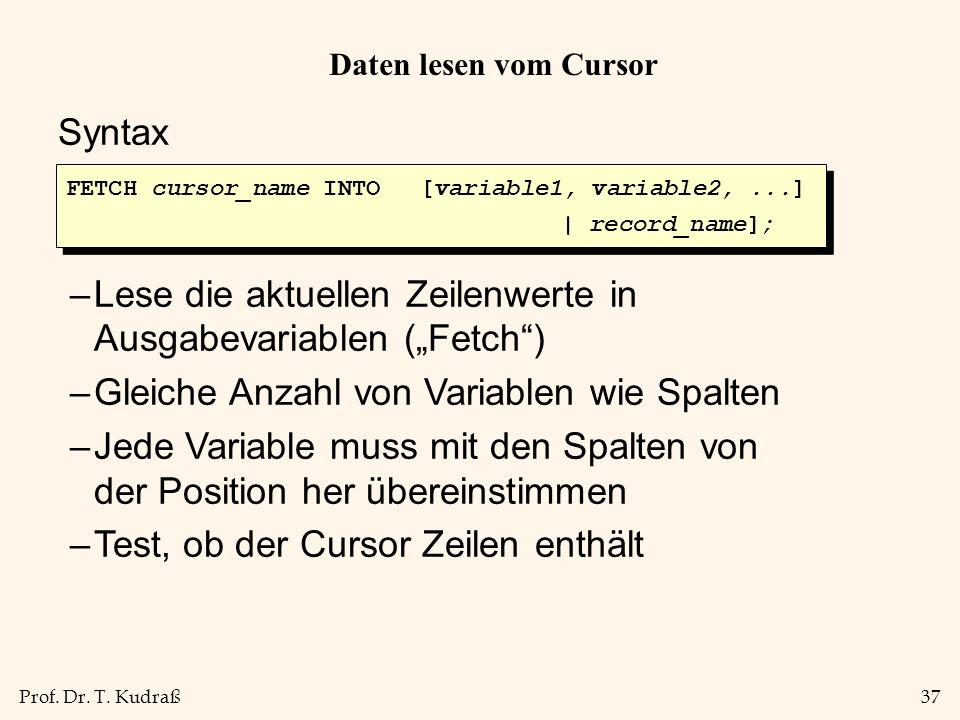 Prof. Dr. T. Kudraß37 Daten lesen vom Cursor Syntax –Lese die aktuellen Zeilenwerte in Ausgabevariablen (Fetch) –Gleiche Anzahl von Variablen wie Spal