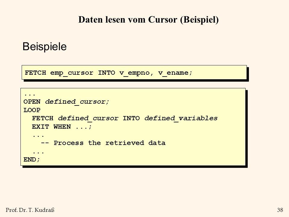 Prof. Dr. T. Kudraß38 Daten lesen vom Cursor (Beispiel) Beispiele FETCH emp_cursor INTO v_empno, v_ename;... OPEN defined_cursor; LOOP FETCH defined_c