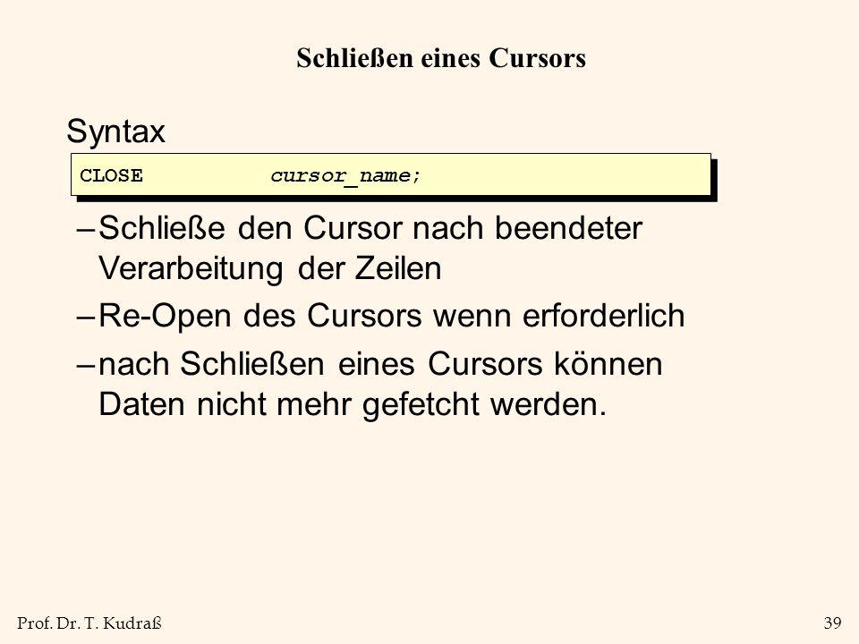 Prof. Dr. T. Kudraß39 Schließen eines Cursors Syntax –Schließe den Cursor nach beendeter Verarbeitung der Zeilen –Re-Open des Cursors wenn erforderlic