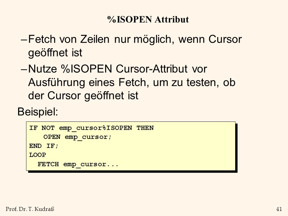 Prof. Dr. T. Kudraß41 %ISOPEN Attribut –Fetch von Zeilen nur möglich, wenn Cursor geöffnet ist –Nutze %ISOPEN Cursor-Attribut vor Ausführung eines Fet