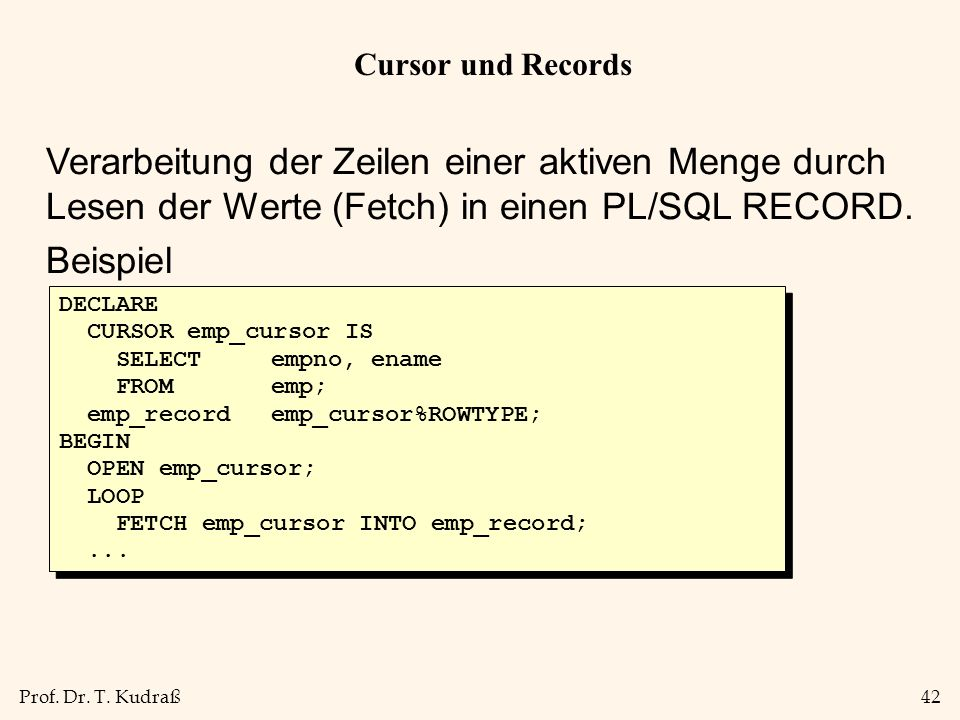 Prof. Dr. T. Kudraß42 Cursor und Records Verarbeitung der Zeilen einer aktiven Menge durch Lesen der Werte (Fetch) in einen PL/SQL RECORD. Beispiel DE