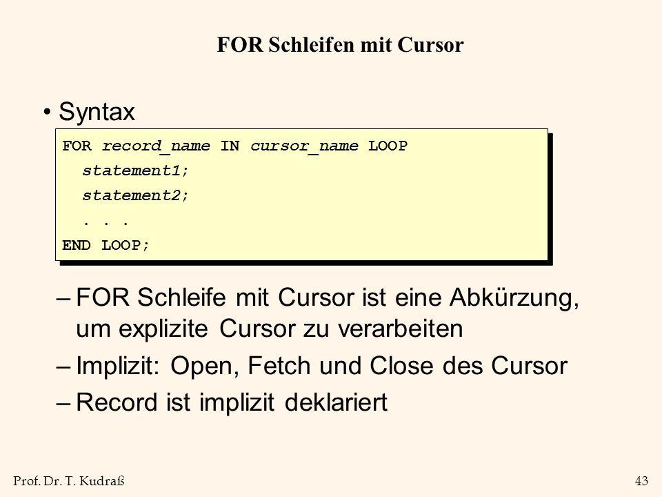 Prof. Dr. T. Kudraß43 FOR Schleifen mit Cursor Syntax –FOR Schleife mit Cursor ist eine Abkürzung, um explizite Cursor zu verarbeiten –Implizit: Open,